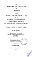 The History Of Printing In America With A Biography Of Printers And An Account Of Newspapers To Which Is Prefixed A Concise View Of The Discovery And Progress Of The Art In Other Parts Of The World