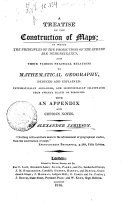 A Treatise on the Construction of Maps; in which the Principles of the Projections of the Sphere are Demonstrated, and Their Various Practical Relations to Mathematical Geography, Deduced and Explained ... with an Appendix ... By Alexander Jamieson