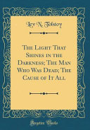 The Light That Shines in the Darkness; The Man Who Was Dead; The Cause of It All (Classic Reprint)