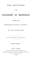 Six Lectures on the Philosophy of Mesmerism  Delivered in the Marlboro  Chapel  Boston