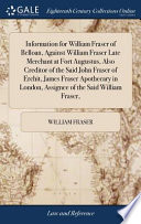 Information for William Fraser of Belloan, Against William Fraser Late Merchant at Fort Augustus, Also Creditor of the Said John Fraser of Erchit, James Fraser Apothecary in London, Assignee of the Said William Fraser,