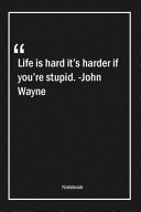 Life Is Hard It s Harder If You re Stupid   John Wayne