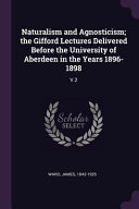 Naturalism and Agnosticism; The Gifford Lectures Delivered Before the University of Aberdeen in the Years 1896-1898: