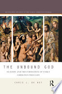 The Unbound God  : Slavery and the Formation of Early Christian Thought