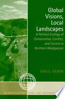 Global Visions, Local Landscapes  : A Political Ecology of Conservation, Conflict, and Control in Northern Madagascar