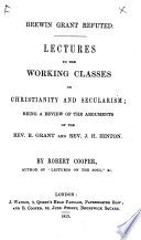 Brewin Grant refuted  Lectures to the working classes on Christianity and secularism  being a review of the arguments of the Rev  B  Grant and Rev  J  H  Hinton Book PDF