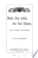 Make hay while the sun shines  and other sketches by old Humphrey Book PDF