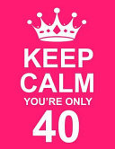Keep Calm You re Only 40