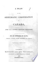 A Plan for the Systematic Colonization of Canada and all other British Colonies  By an officer of rank  nearly twenty years resident in Canada