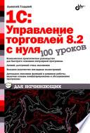 1С: Управление торговлей 8.2 с нуля. 100 уроков для начинающих