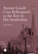 Antoni Gaudí: Casa Bellesguard as the Key to His Symbolism (eBook)
