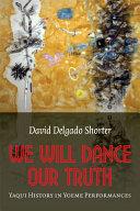 We will dance our truth : Yaqui history in Yoeme performances / David Delgado Shorter
