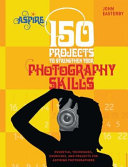 One Hundred and Fifty Projects to Strengthen Your Photography Skills