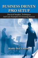 """""""Business Driven PMO Setup: Practical Insights, Techniques, and Case Examples for Ensuring Success"""" by Mark Price Perry"""