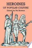 Heroines of Popular Culture by Pat Browne,Ray B. Browne PDF