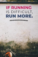 If Running Is Difficult Run More: Runners Training Journal a Running Diary That Will Help You to Record Your Daily Routine