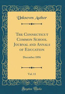 The Connecticut Common School Journal and Annals of Education, Vol. 11: December 1856 (Classic Reprint)