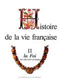 Histoire de la vie française ...: La foi: XIIe, XIIIe, XIVe, XVe siècles