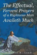 The Effectual, Fervent Prayers Of A Righteous Man Availeth Much