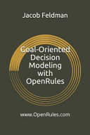 Goal Oriented Decision Modeling with Openrules  A Practical Guide for Development of Operational Business Decision Models Using Openrules and Excel