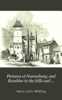 Pictures of Nuremberg  and Rambles in the Hills and Valleys of Franconia