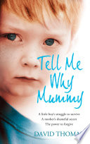 Tell Me Why, Mummy: A Little Boy's Struggle to Survive. A Mother's Shameful Secret. The Power to Forgive.