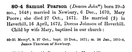 80 4 Samuel Pearson Deacon John80 born 29 5 mo 1648 married in Newbury 6 Dec 1670 Mary Poore she died 27 Oct 1671 He married 2 in Haverhill 16 April 1672 Dorcas Johnson of Haverhill Child by wife Mary baptized in our church 80 21 Mercy3 b 27 Oct bapt 10 Dec 1671 m 24 Jan 1693 4 James Thurston of Newbury