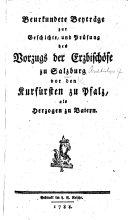 Beurkundete Beyträge zur Geschichte, und Prüfung des Vorzugs der Erzbischöfe zu Salzburg vor den Kurfürsten zu Pfalz, als Herzogen zu Baiern. [By F. T. von Kleinmayern.]