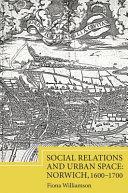 Social Relations and Urban Space: Norwich, 1600-1700