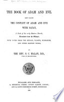 The book of Adam and Eve, also called The conflict of Adam and Eve with Satan, a book of the early Eastern church, tr. from the Ethiopie, with notes from the Kufale, Talmud, Midrashim, and other Eastern works