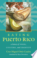"""Eating Puerto Rico: A History of Food, Culture, and Identity"" by Cruz Miguel Ortíz Cuadra"