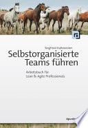 Selbstorganisierte Teams führen  : Arbeitsbuch für Lean & Agile Professionals