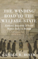 The Winding Road to the Welfare State Economic Insecurity and Social Welfare Policy in Britain / George R. Boyer