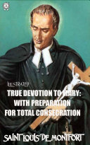 True Devotion to Mary: With Preparation for total Consecration. Illustrated