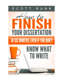 How Finish Your Dissertation in Six Months or Less  Even if You Don t Know What to Write