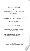 The Only Refuge of a Troubled Soul in times of affliction  Or  the Mystery of the apple tree  In two sermons     Revised by William Huntington     Second edition