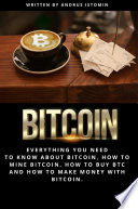 Bitcoin: Everything You Need to Know about Bitcoin, how to Mine Bitcoin, how to Buy BTC and how to Make Money with Bitcoin.