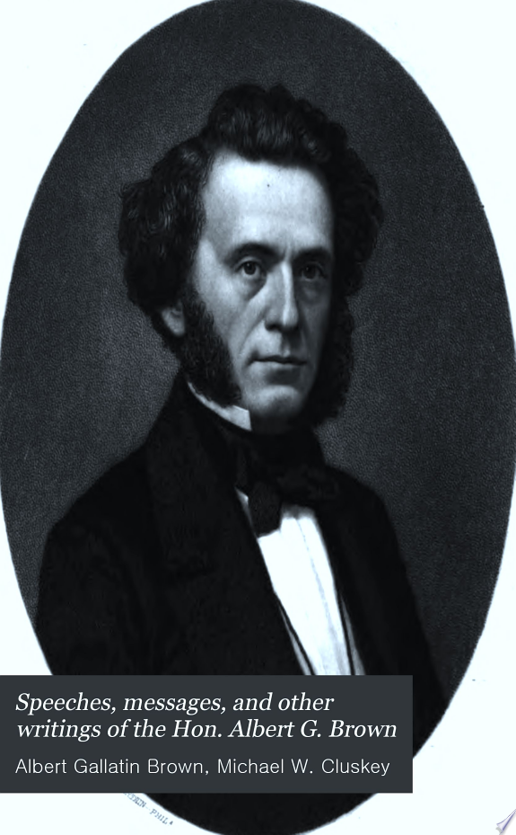 Speeches, Messages and Other Writings of the Hon. Albert G. Brown