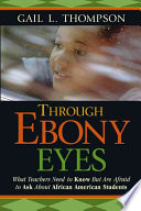 Through ebony eyes  : what teachers need to know but are afraid to ask about African American students