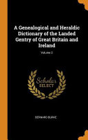 A Genealogical and Heraldic Dictionary of the Landed Gentry of Great Britain and Ireland  Volume 2