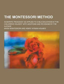 The Montessori Method  Scientific Pedagogy As Applied to Child Education in the Children s Houses with Additions and Revisions by the Author