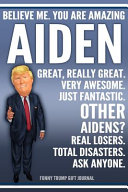 Funny Trump Journal   Believe Me  You Are Amazing Aiden Great  Really Great  Very Awesome  Just Fantastic  Other Aidens  Real Losers  Total Disasters  Ask Anyone  Funny Trump Gift Journal Book