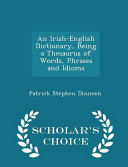 An Irish English Dictionary  Being a Thesaurus of Words  Phrases and Idioms   Scholar s Choice Edition