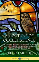 Read Online An Outline of Occult Science: The Esoteric Realms and Unseen Worlds Beyond Our Own, and the Evolution of Man's Spiritual Science (Hardcover) For Free