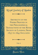 Abstracts Of The Papers Printed In The Philosophical Transactions Of The Royal Society Of London From 1837 To 1843 Inclusive Vol 4 Classic Reprint