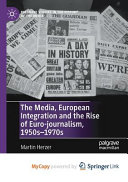 The Media  European Integration and the Rise of Euro journalism  1950s 1970s