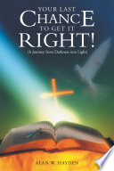 Your Last Chance to Get It Right! (A Journey from Darkness into Light)