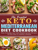 The Essential Keto Mediterranean Diet Cookbook  Easy Everyday Low Carb Mediterranean Recipes to Kick Start A Healthy Lifestyle Book PDF