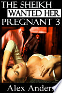 The Sheikh Wanted Her Pregnant 3 (BDSM, Interracial, Alpha Male Dominant, Female Submissive Erotica)