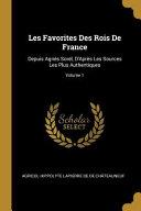 Les Favorites Des Rois de France: Depuis Agnès Sorel, d'Après Les Sources Les Plus Authentiques;